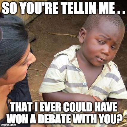 And I Was Ever Going To Win A Debate With You